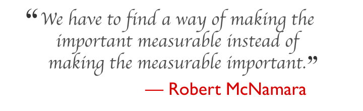 We have to find a way of making the important     measurable instead of making the measurable important.     --- Robert McNamara