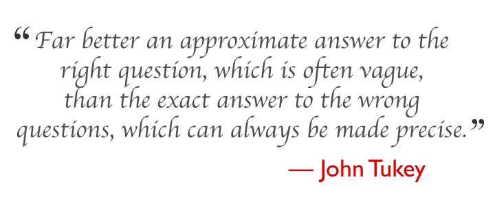 Far better an approximate answer to the right question, which is often vague, than the exact answer to the wrong question, which can always be made precise. --- John Tukey